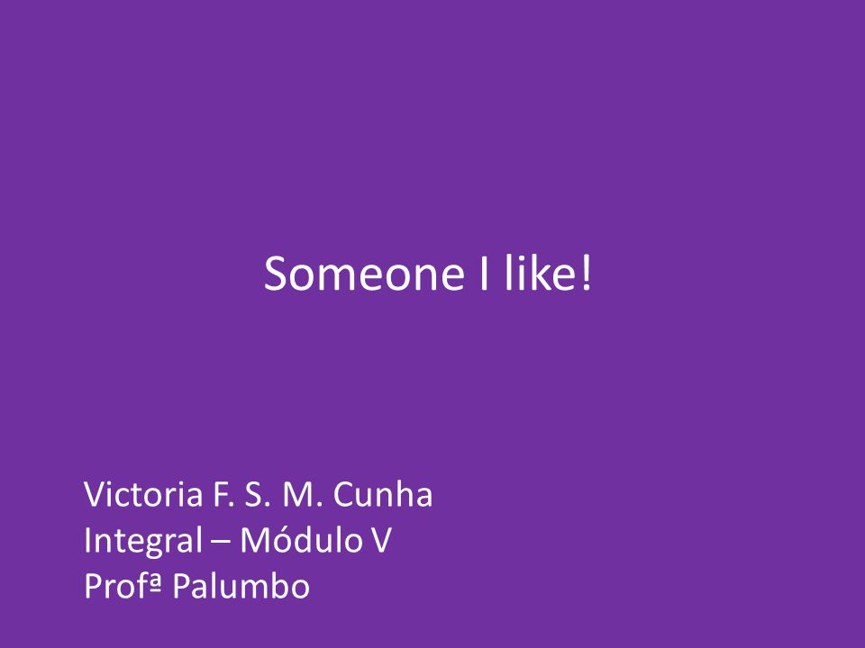 Someone I like! Victoria F. S. M. Cunha Integral – Módulo V Profª Palumbo