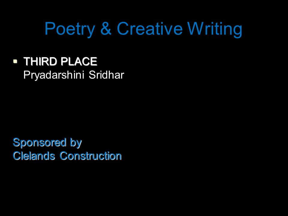 Poetry & Creative Writing  THIRD PLACE Pryadarshini Sridhar Sponsored by Clelands Construction