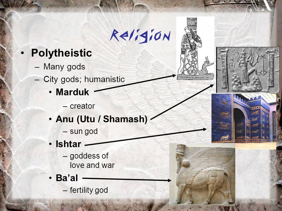 Religion Polytheistic –Many gods –City gods; humanistic Marduk –creator Anu (Utu / Shamash) –sun god Ishtar –goddess of love and war Ba'al –fertility god