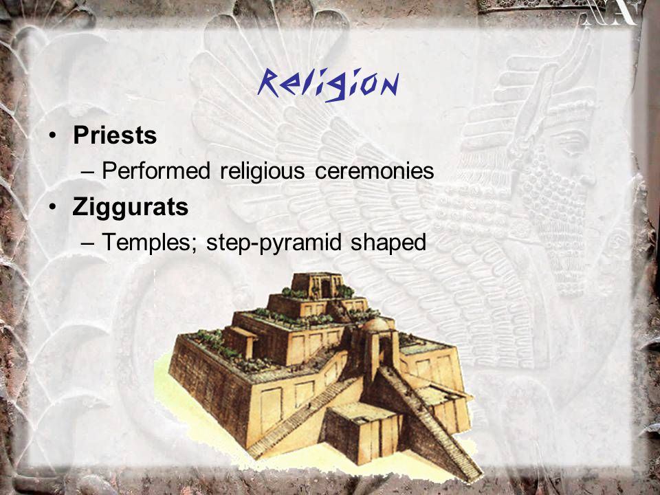 Religion Priests –Performed religious ceremonies Ziggurats –Temples; step-pyramid shaped