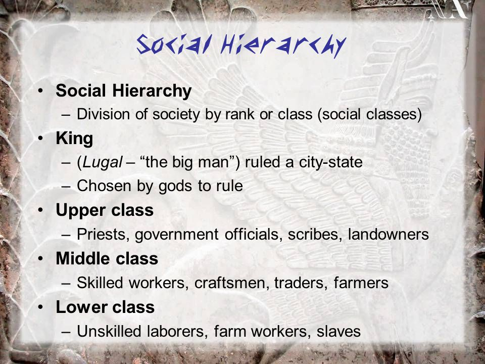 "–Division of society by rank or class (social classes) King –(Lugal – ""the big man"") ruled a city-state –Chosen by gods to rule Upper class –Priests,"