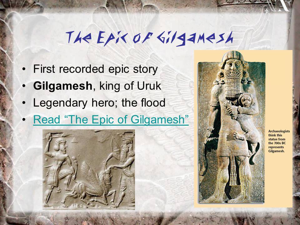 The Epic of Gilgamesh First recorded epic story Gilgamesh, king of Uruk Legendary hero; the flood Read The Epic of Gilgamesh