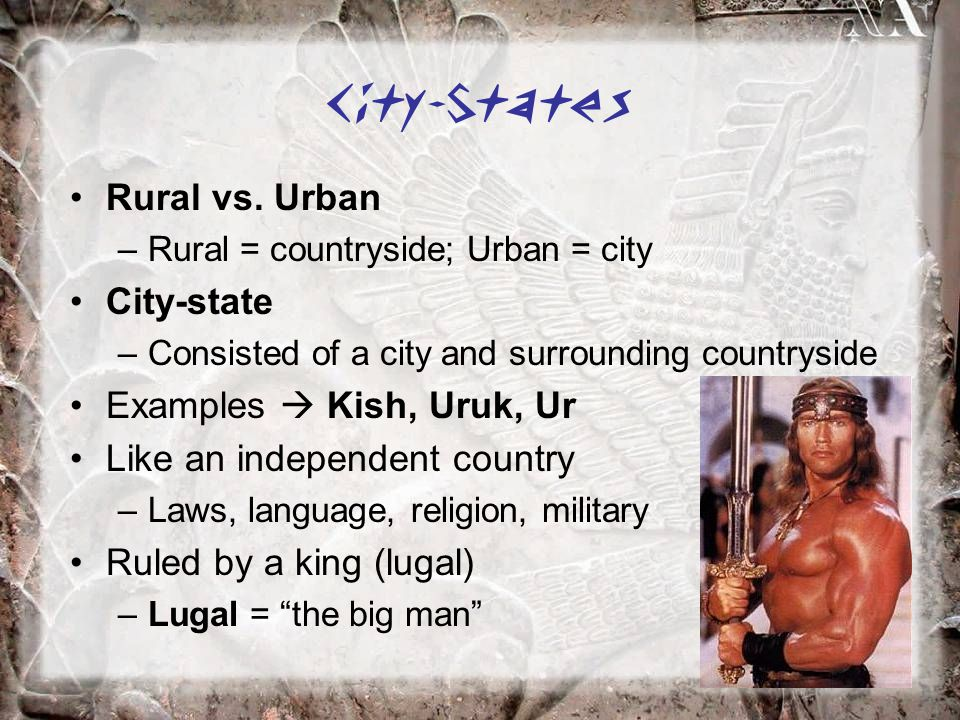 Rural vs. Urban –Rural = countryside; Urban = city City-state –Consisted of a city and surrounding countryside Examples  Kish, Uruk, Ur Like an indep