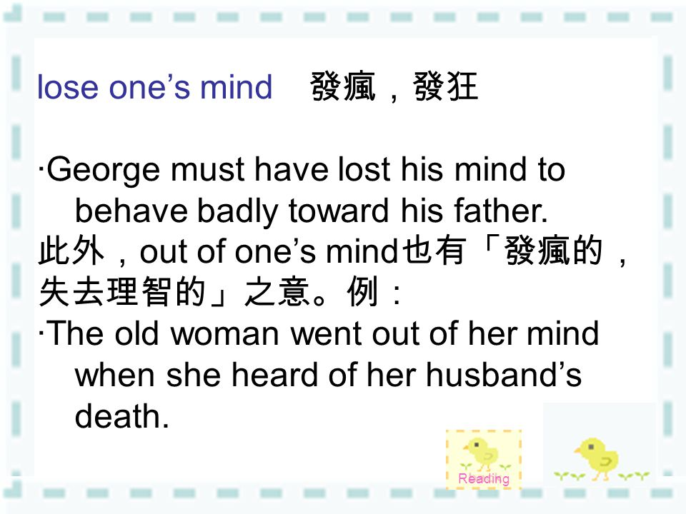 lose one's mind 發瘋,發狂 ‧ George must have lost his mind to behave badly toward his father.