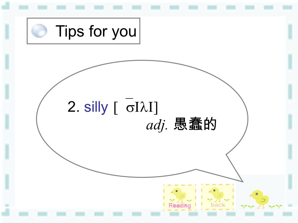 Tips for you 2. silly [`sIlI] adj. 愚蠢的 Reading
