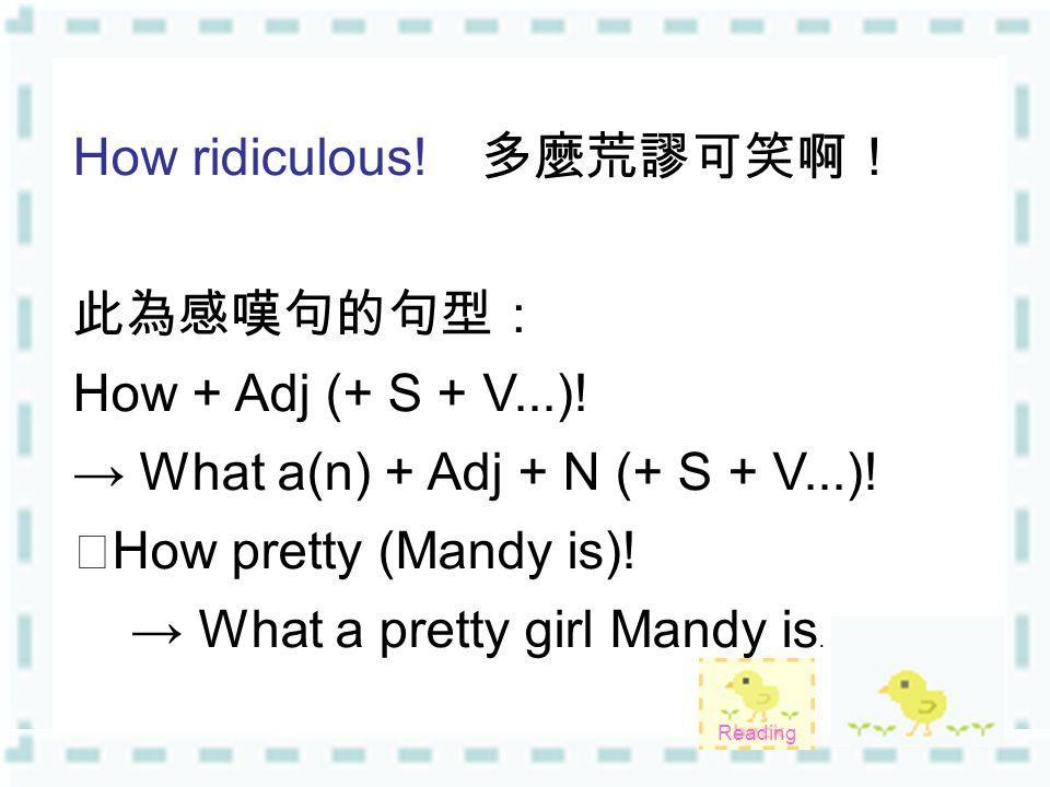 How ridiculous! 多麼荒謬可笑啊! 此為感嘆句的句型: How + Adj (+ S + V...)! → What a(n) + Adj + N (+ S + V...)! ‧ How pretty (Mandy is)! → What a pretty girl Mandy is.