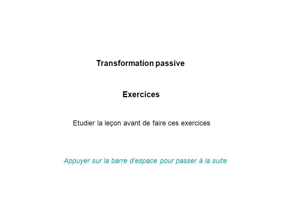 Transformation passive Exercices Appuyer sur la barre d'espace pour passer à la suite Etudier la leçon avant de faire ces exercices