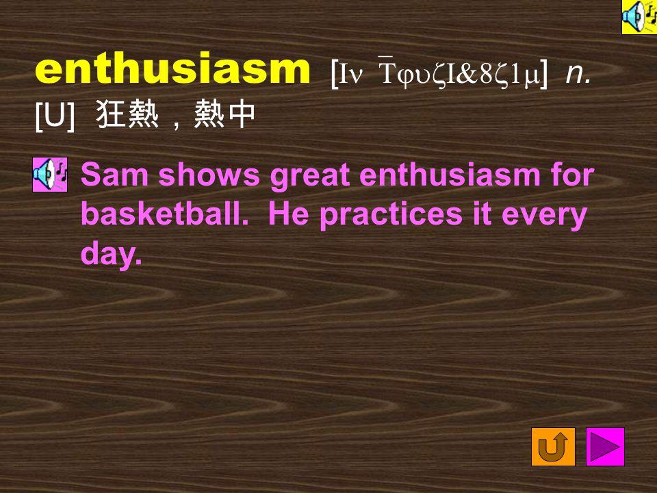 enthusiasm [ In`TjuzI&8z1m ] n.[U] 狂熱,熱中 Sam shows great enthusiasm for basketball.