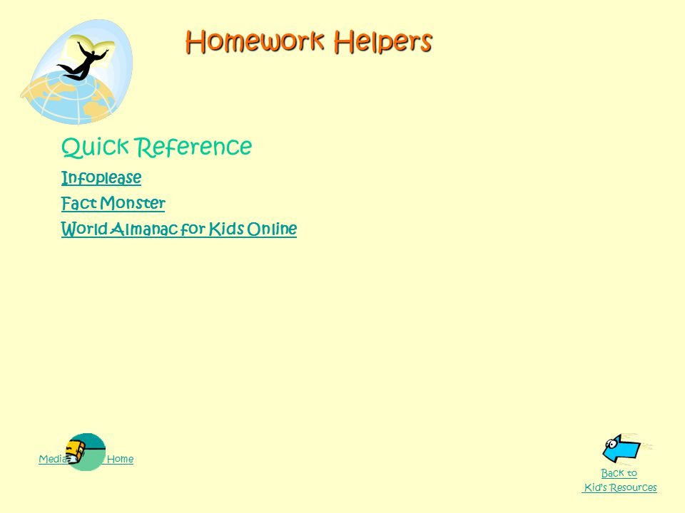 Homework Helpers Quick Reference Infoplease Fact Monster World Almanac for Kids Online Media Center Home Back to Kid's Resources