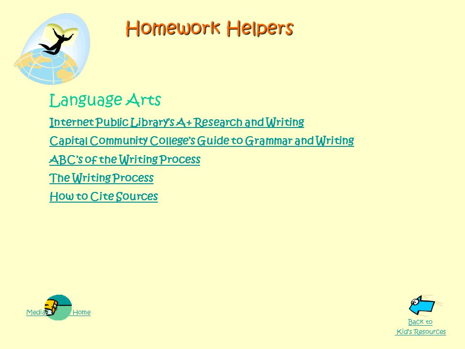Homework Helpers Language Arts Internet Public Library's A+ Research and Writing Capital Community College's Guide to Grammar and Writing ABC's of the Writing Process The Writing Process How to Cite Sources Media Center Home Back to Kid's Resources