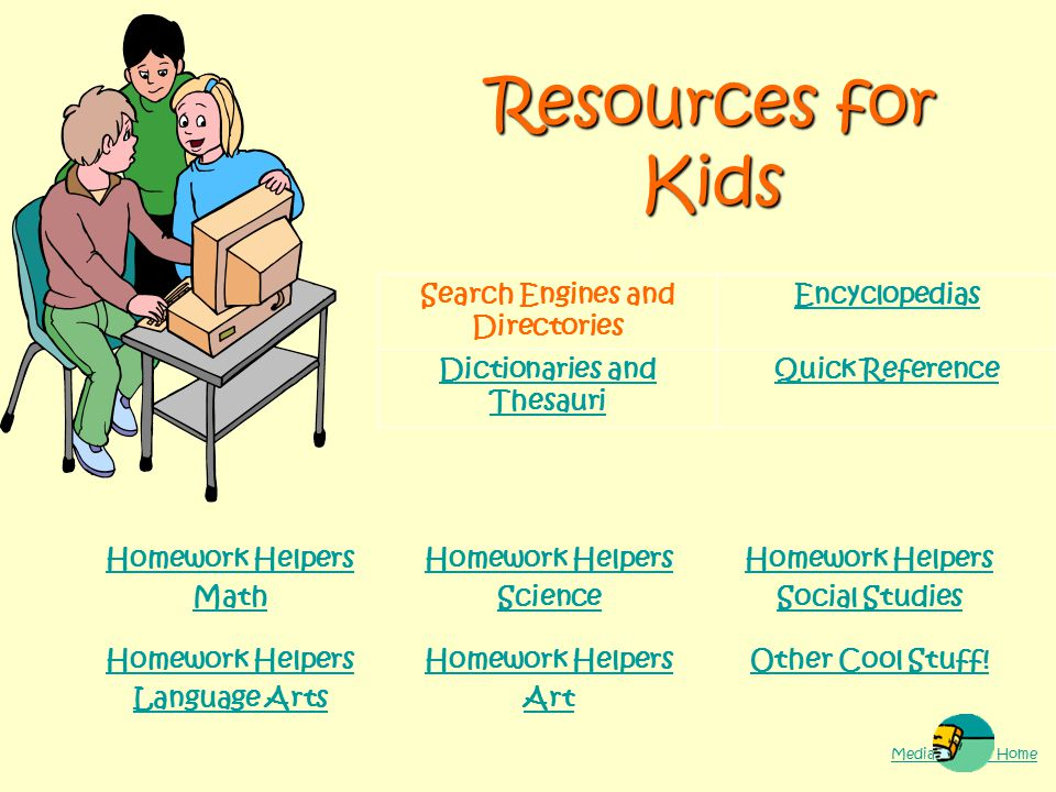 Resources for Kids Search Engines and Directories Encyclopedias Dictionaries and Thesauri Quick Reference Homework Helpers Math Homework Helpers Science Homework Helpers Social Studies Homework Helpers Language Arts Homework Helpers Art Other Cool Stuff.