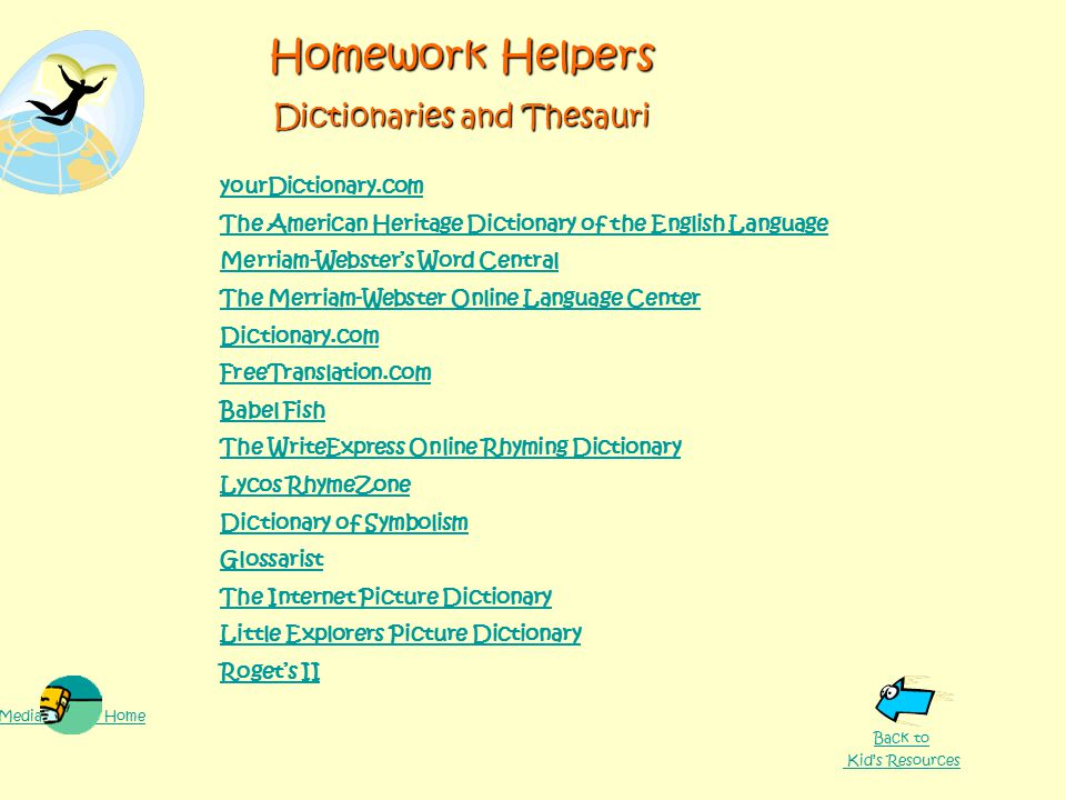 Homework Helpers Dictionaries and Thesauri yourDictionary.com The American Heritage Dictionary of the English Language Merriam-Webster's Word Central The Merriam-Webster Online Language Center Dictionary.com FreeTranslation.com Babel Fish The WriteExpress Online Rhyming Dictionary Lycos RhymeZone Dictionary of Symbolism Glossarist The Internet Picture Dictionary Little Explorers Picture Dictionary Roget's II Media Center Home Back to Kid's Resources