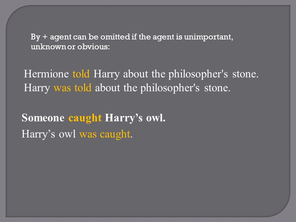By + agent can be omitted if the agent is unimportant, unknown or obvious: Hermione told Harry about the philosopher s stone.