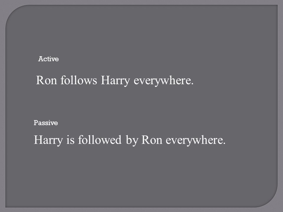 Active Ron follows Harry everywhere. Passive Harry is followed by Ron everywhere.