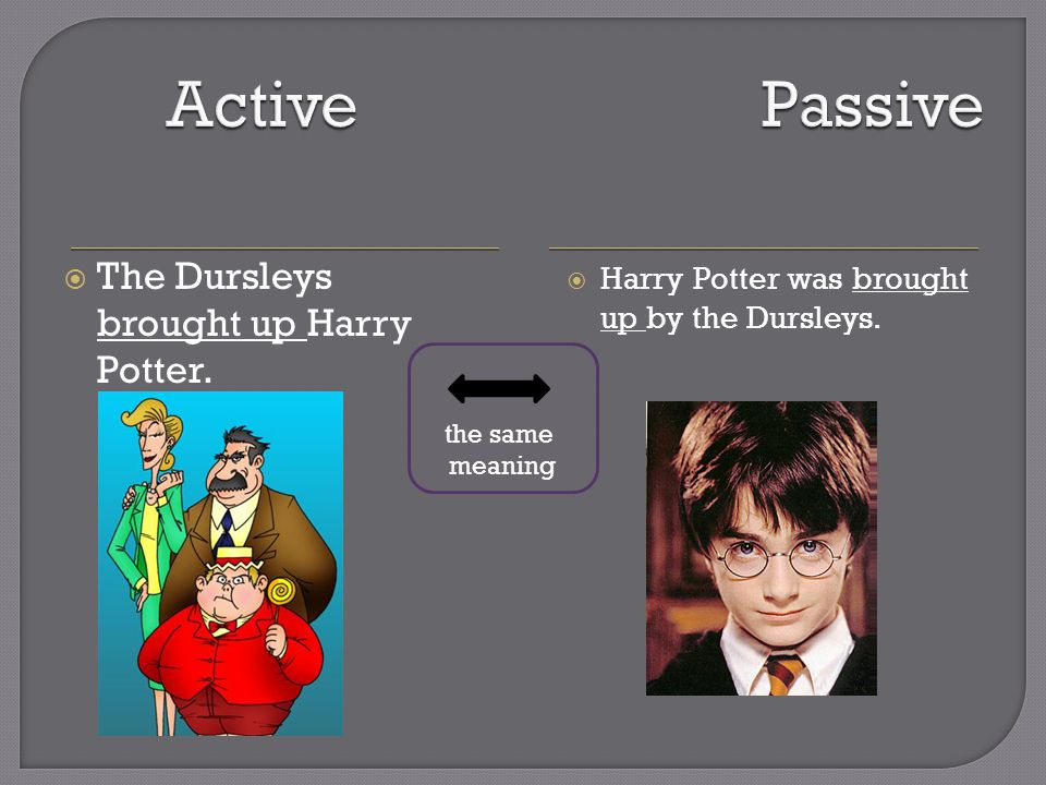  The Dursleys brought up Harry Potter.  Harry Potter was brought up by the Dursleys.