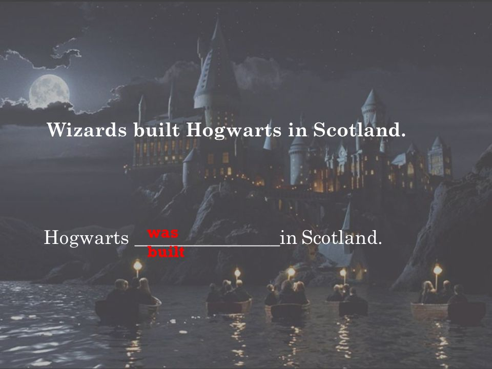 Wizards built Hogwarts in Scotland. Hogwarts _______________in Scotland. was built