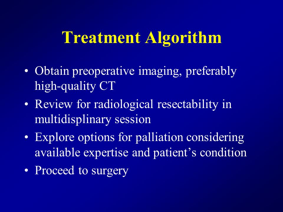 Treatment Algorithm Obtain preoperative imaging, preferably high-quality CT Review for radiological resectability in multidisplinary session Explore options for palliation considering available expertise and patient's condition Proceed to surgery