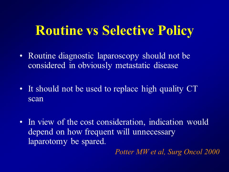 Routine vs Selective Policy Routine diagnostic laparoscopy should not be considered in obviously metastatic disease It should not be used to replace high quality CT scan In view of the cost consideration, indication would depend on how frequent will unnecessary laparotomy be spared.
