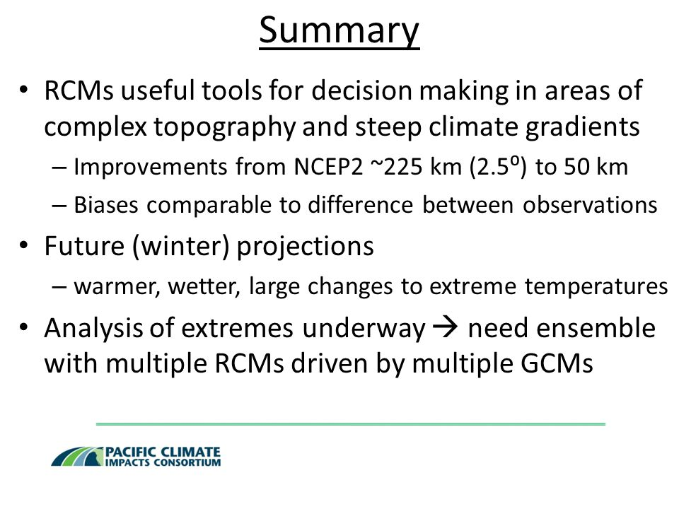 Summary RCMs useful tools for decision making in areas of complex topography and steep climate gradients – Improvements from NCEP2 ~225 km (2.5⁰) to 50 km – Biases comparable to difference between observations Future (winter) projections – warmer, wetter, large changes to extreme temperatures Analysis of extremes underway  need ensemble with multiple RCMs driven by multiple GCMs