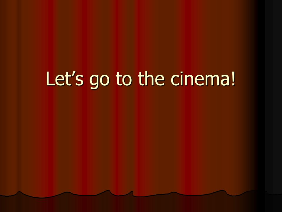 Let's go to the cinema!