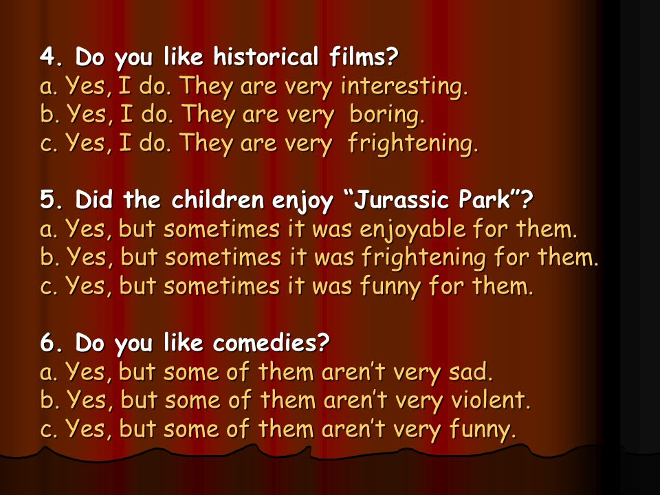 4. Do you like historical films. a. Yes, I do. They are very interesting.