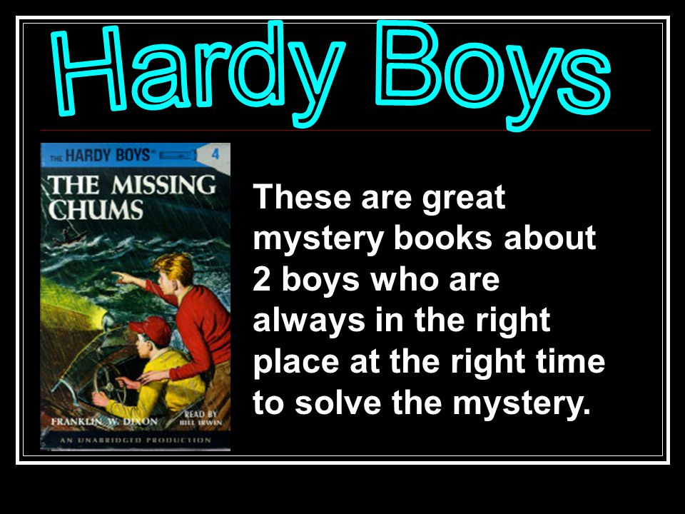 These are great mystery books about 2 boys who are always in the right place at the right time to solve the mystery.