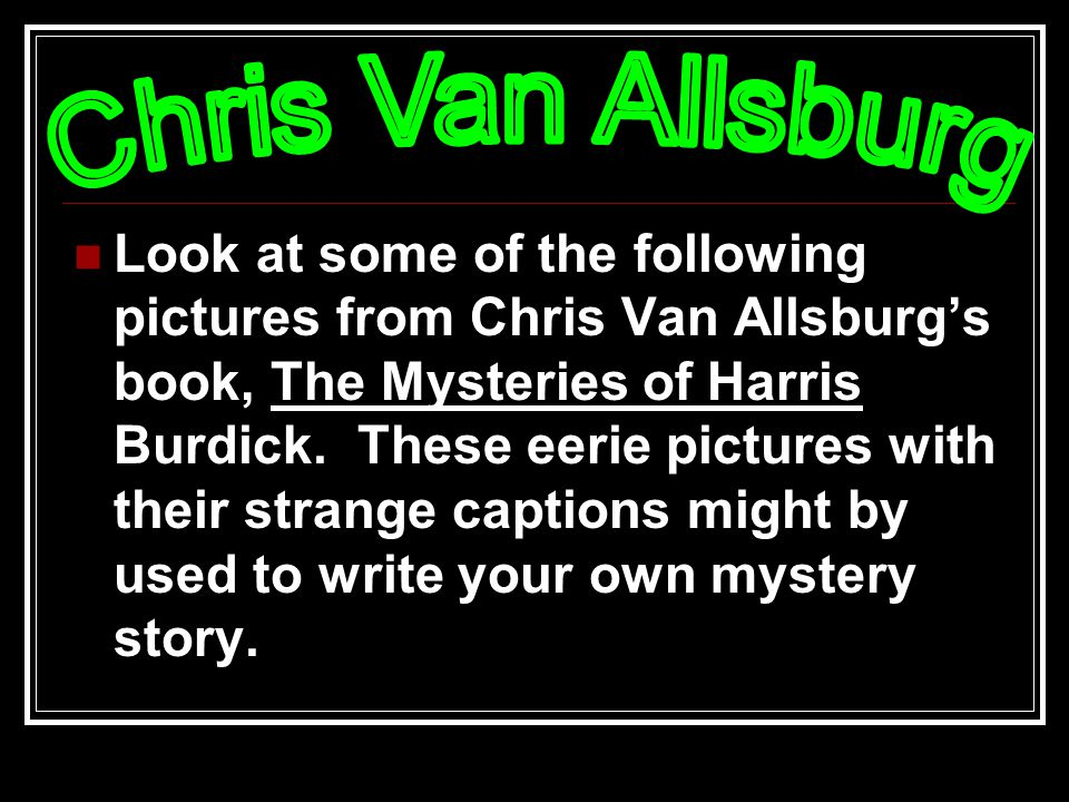 Look at some of the following pictures from Chris Van Allsburg's book, The Mysteries of Harris Burdick.