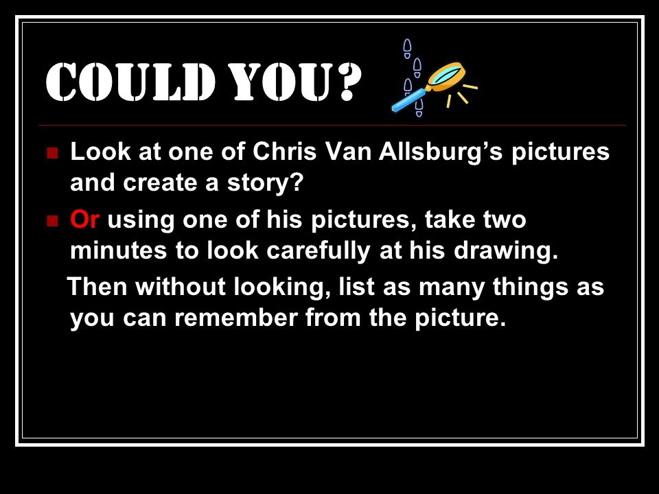 Could You. Look at one of Chris Van Allsburg's pictures and create a story.