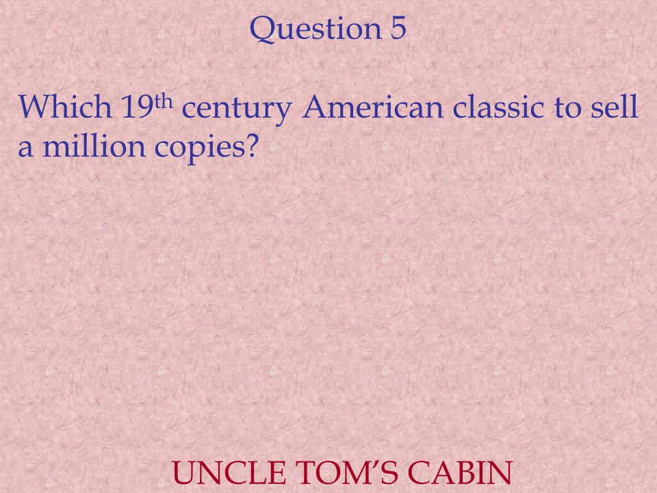 Question 5 Which 19 th century American classic to sell a million copies UNCLE TOM'S CABIN