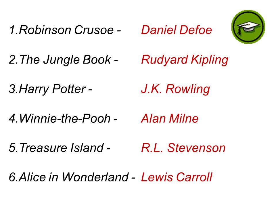 1.Robinson Crusoe - 2.The Jungle Book - 3.Harry Potter - 4.Winnie-the-Pooh - 5.Treasure Island - 6.Alice in Wonderland - Daniel Defoe Rudyard Kipling J.K.
