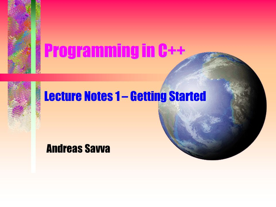 Programming in C++ Lecture Notes 1 – Getting Started Andreas Savva