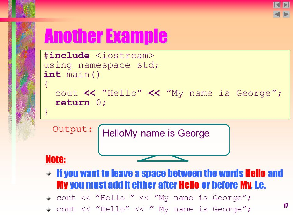 "17 Another Example #include using namespace std; int main() { cout << ""Hello"" << ""My name is George""; return 0; } Note: If you want to leave a space b"