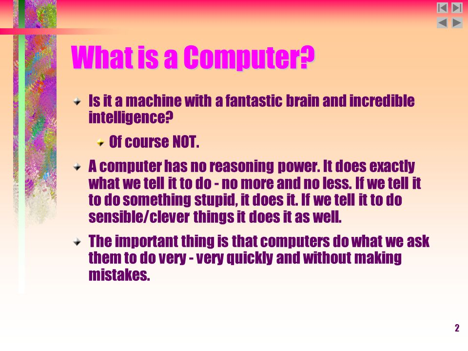 2 What is a Computer? Is it a machine with a fantastic brain and incredible intelligence? Of course NOT. A computer has no reasoning power. It does ex