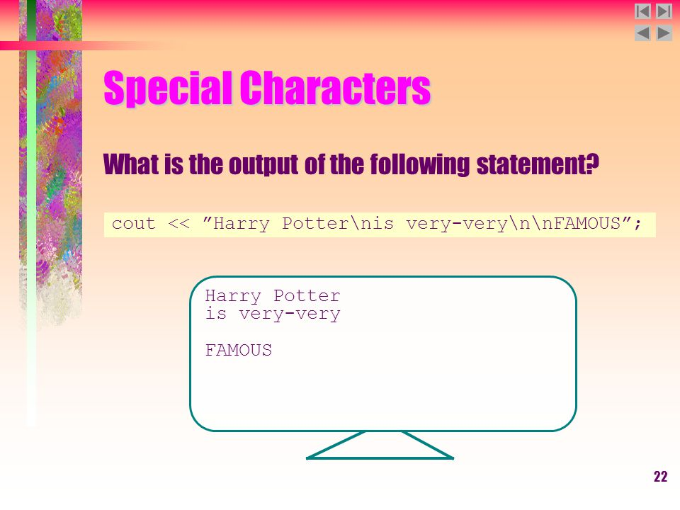 "22 Special Characters What is the output of the following statement? cout << ""Harry Potter\nis very-very\n\nFAMOUS""; Harry Potter is very-very FAMOUS"