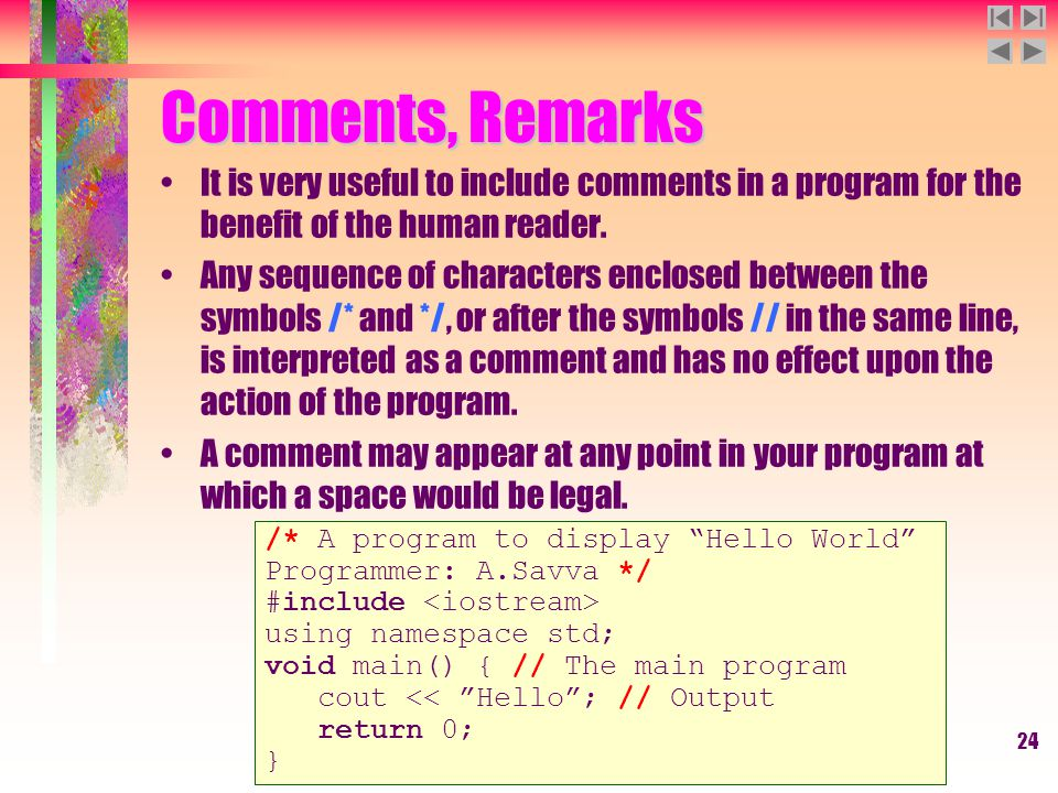 24 Comments, Remarks It is very useful to include comments in a program for the benefit of the human reader. Any sequence of characters enclosed betwe