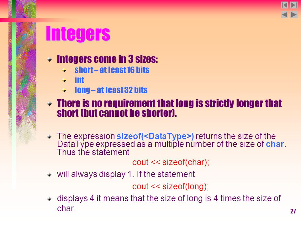 27 Integers Integers come in 3 sizes: short – at least 16 bits int long – at least 32 bits There is no requirement that long is strictly longer that s