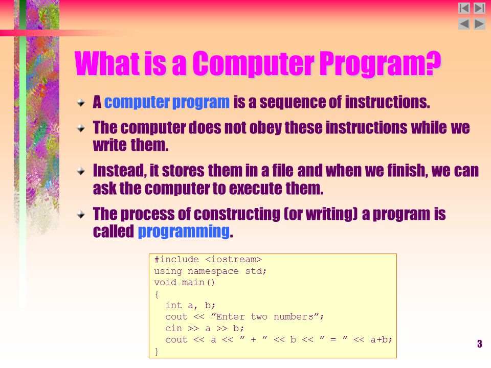 3 What is a Computer Program? A computer program is a sequence of instructions. The computer does not obey these instructions while we write them. Ins
