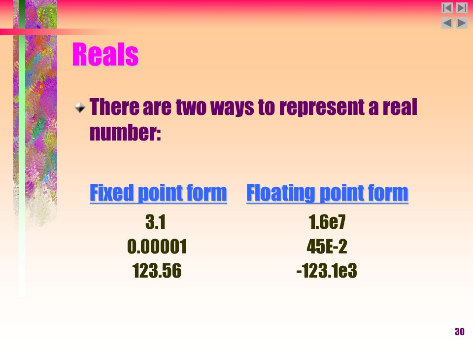 30 Reals There are two ways to represent a real number: Fixed point formFloating point form 3.11.6e7 0.00001 45E-2 123.56 -123.1e3