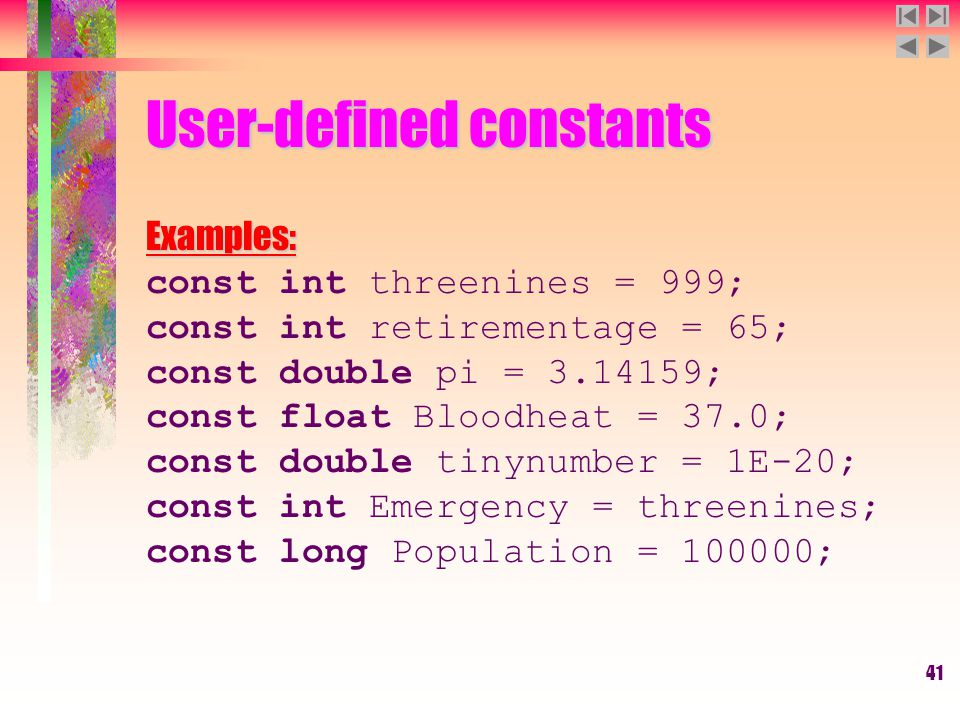 41 User-defined constants Examples: const int threenines = 999; const int retirementage = 65; const double pi = 3.14159; const float Bloodheat = 37.0;