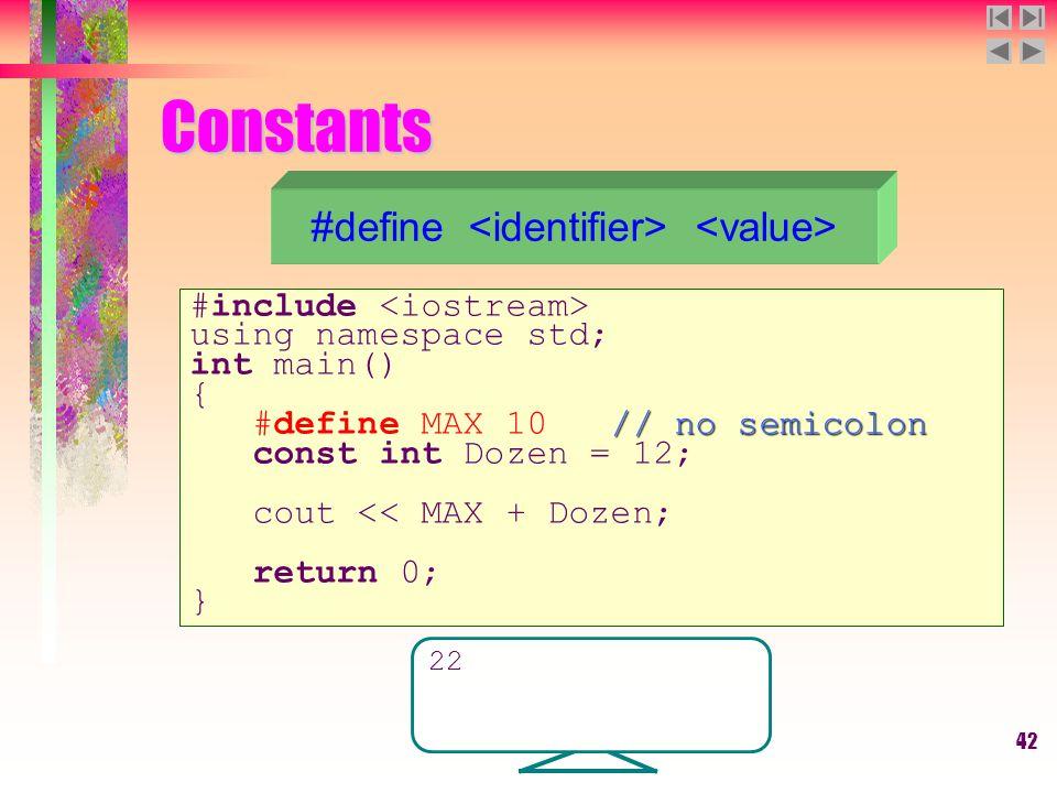 42 Constants #define #include using namespace std; int main() { // no semicolon #define MAX 10 // no semicolon const int Dozen = 12; cout << MAX + Dozen; return 0; } 22