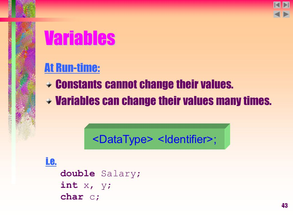 43 Variables At Run-time: Constants cannot change their values. Variables can change their values many times. ; i.e. double Salary; int x, y; char c;