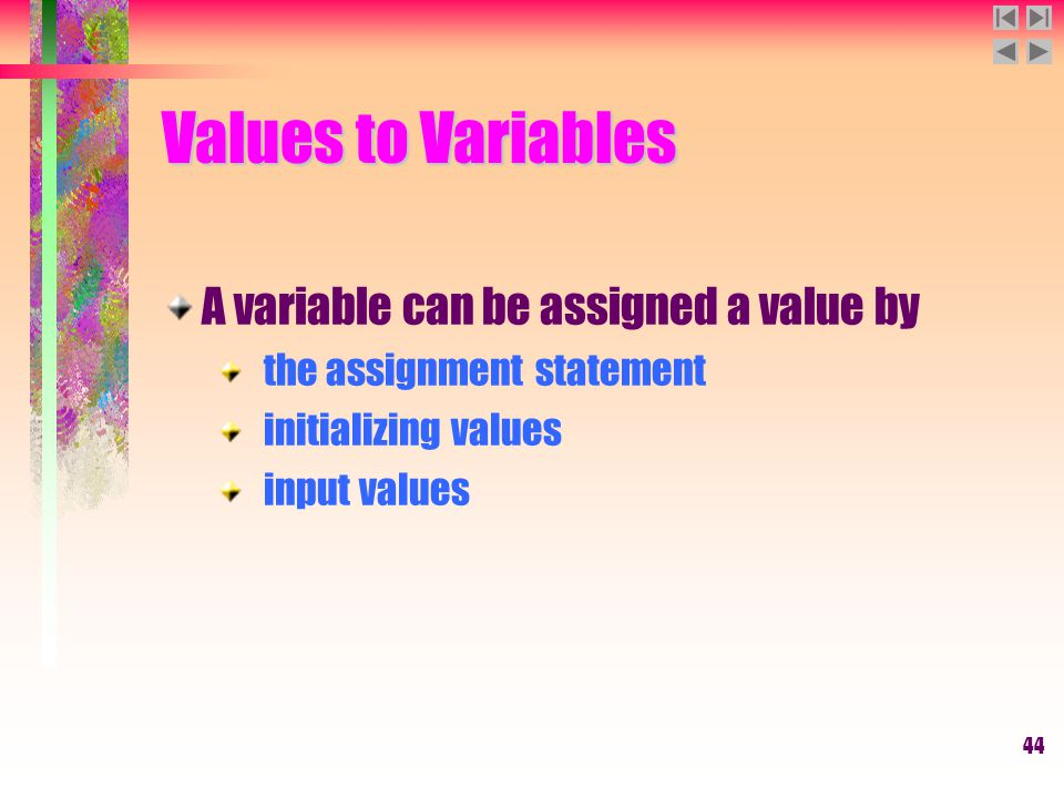 44 Values to Variables A variable can be assigned a value by the assignment statement initializing values input values