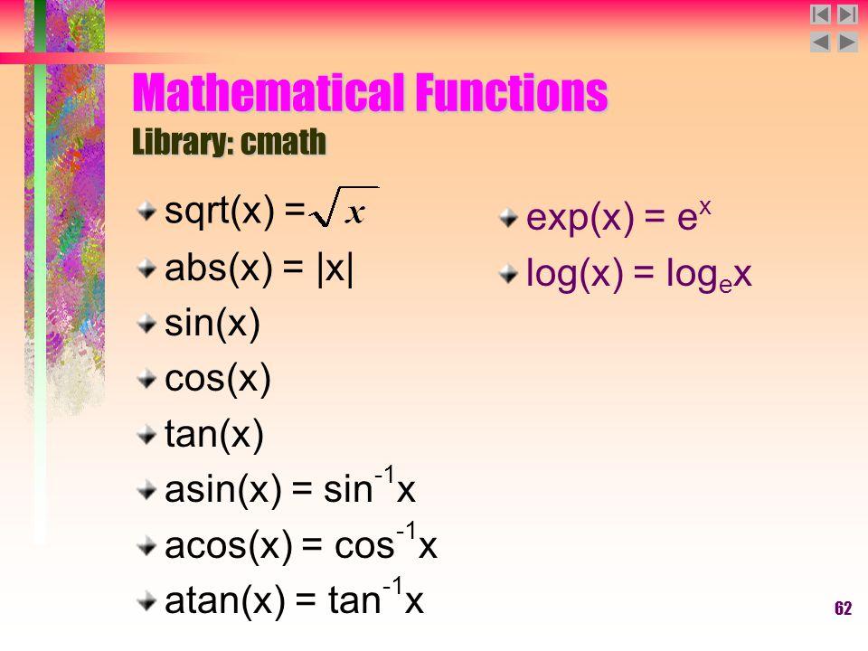 62 Mathematical Functions Library: cmath abs(x) = |x| sin(x) cos(x) tan(x) asin(x) = sin -1 x acos(x) = cos -1 x atan(x) = tan -1 x exp(x) = e x log(x) = log e x sqrt(x) =