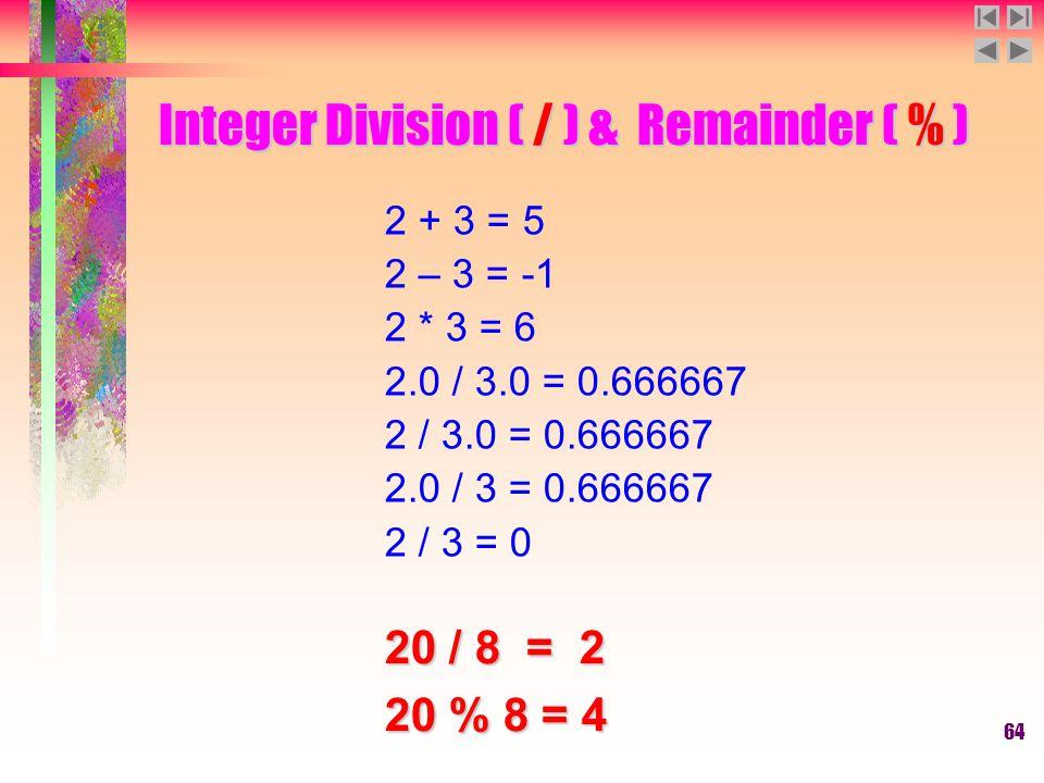 64 Integer Division ( / ) & Remainder ( % ) 2 + 3 = 5 2 – 3 = -1 2 * 3 = 6 2.0 / 3.0 = 0.666667 2 / 3.0 = 0.666667 2.0 / 3 = 0.666667 2 / 3 = 0 20 / 8 = 2 20 % 8 = 4