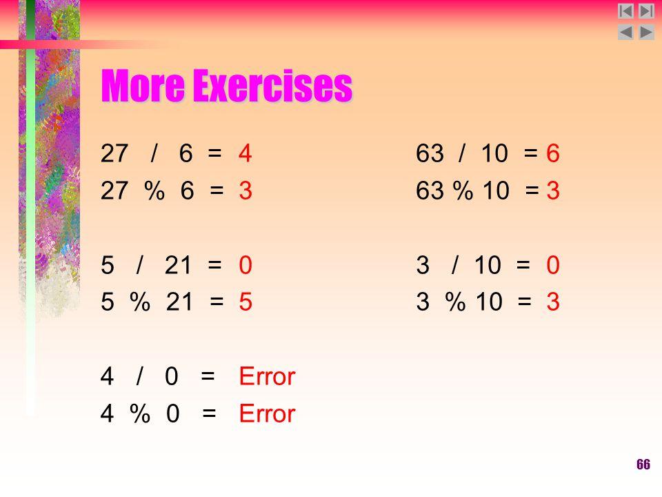 66 More Exercises 27 / 6 = 27 % 6 = 5 / 21 = 5 % 21 = 4 / 0 = 4 % 0 = 4 3 0 5 Error 63 / 10 = 63 % 10 = 3 / 10 = 3 % 10 = 6 3 0 3