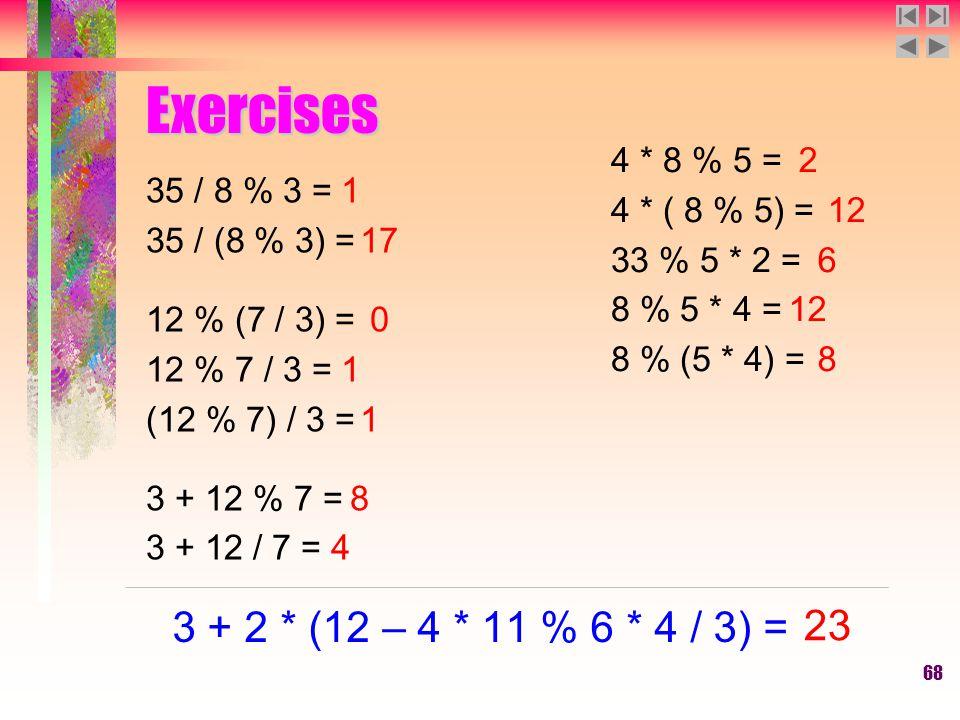 68 Exercises 35 / 8 % 3 = 35 / (8 % 3) = 12 % (7 / 3) = 12 % 7 / 3 = (12 % 7) / 3 = 3 + 12 % 7 = 3 + 12 / 7 = 1 17 0 1 1 8 4 4 * 8 % 5 = 4 * ( 8 % 5) = 33 % 5 * 2 = 8 % 5 * 4 = 8 % (5 * 4) = 2 12 6 12 8 3 + 2 * (12 – 4 * 11 % 6 * 4 / 3) = 23