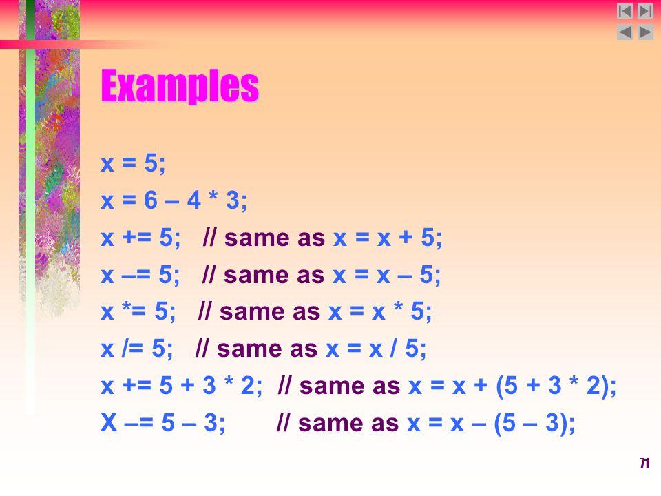 71 Examples x = 5; x = 6 – 4 * 3; x += 5; // same as x = x + 5; x –= 5; // same as x = x – 5; x *= 5; // same as x = x * 5; x /= 5; // same as x = x / 5; x += 5 + 3 * 2; // same as x = x + (5 + 3 * 2); X –= 5 – 3; // same as x = x – (5 – 3);