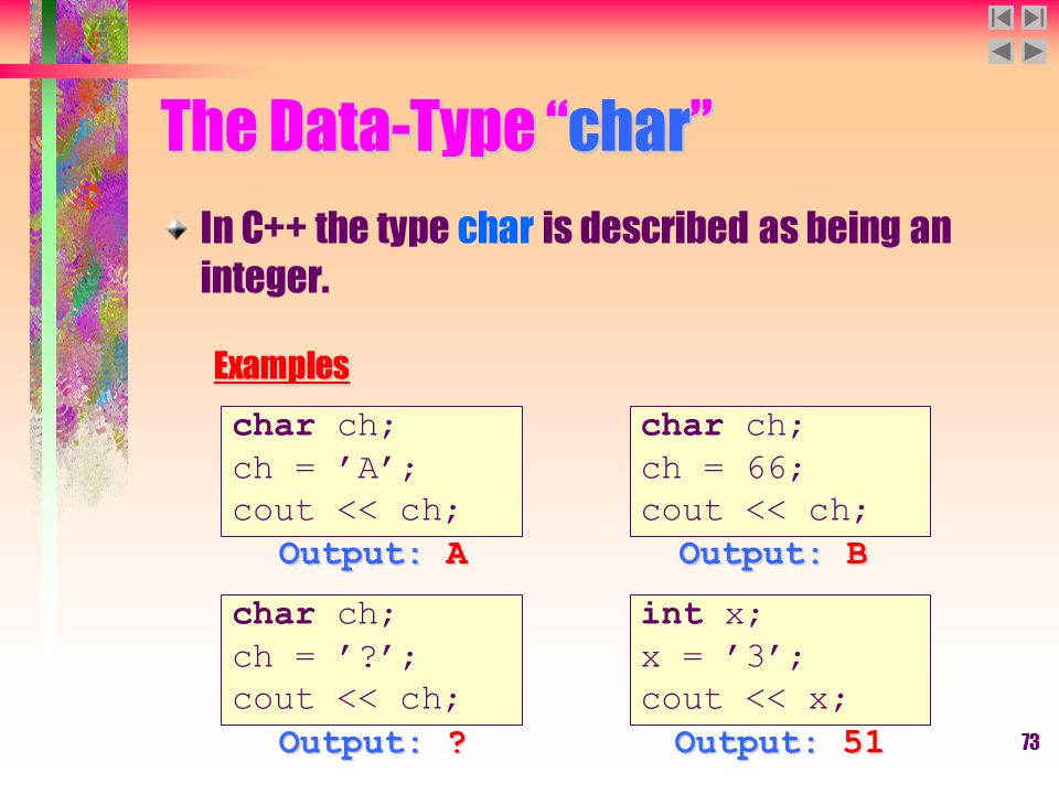 "73 The Data-Type ""char"" In C++ the type char is described as being an integer.Examples char ch; ch = 66; cout << ch; char ch; ch = 'A'; cout << ch; ch"