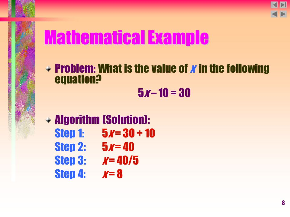 8 Mathematical Example Problem: What is the value of x in the following equation? 5x – 10 = 30 Algorithm (Solution): Step 1:5x = 30 + 10 Step 2:5x = 4