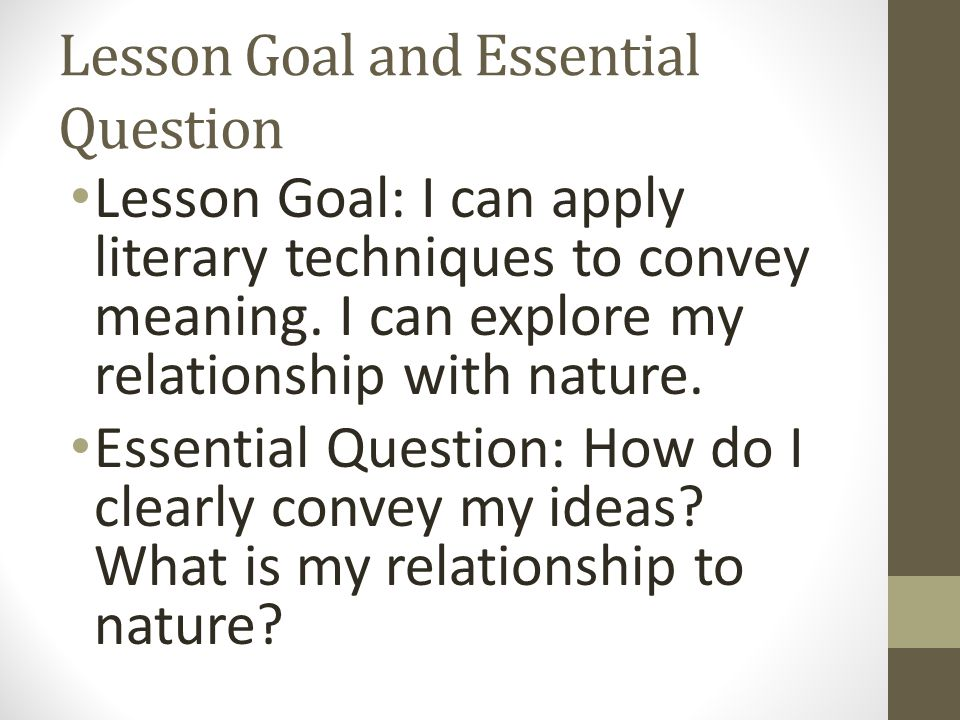 Lesson Goal and Essential Question Lesson Goal: I can apply literary techniques to convey meaning.